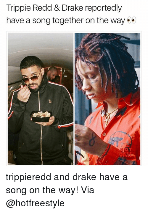 Drake, Memes, and A Song: Trippie Redd & Drake reportedly  have a song together on the way .  O T trippieredd and drake have a song on the way! Via @hotfreestyle