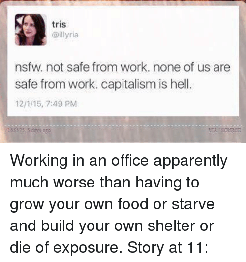 Apparently, Memes, and Nsfw: tris  @illyria  nsfw. not safe from work. none of us are  safe from work. capitalism is hell.  12/115, 7:49 PM  535 15.5 days ago Working in an office apparently much worse than having to grow your own food or starve and build your own shelter or die of exposure.  Story at 11: