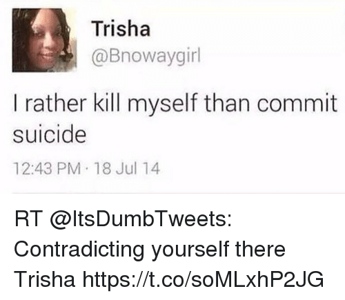 Memes, Suicide, and 🤖: Trisha  @Bnowaygirl  I rather kill myself than commit  suicide  12:43 PM 18 Jul 14 RT @ItsDumbTweets: Contradicting yourself there Trisha https://t.co/soMLxhP2JG