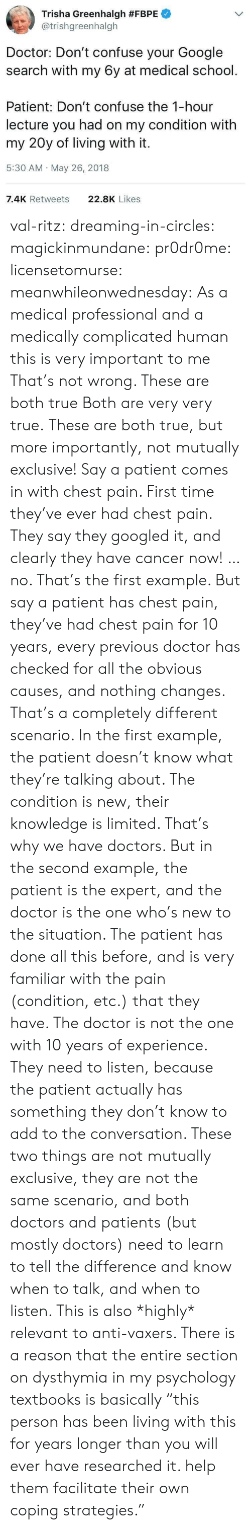 """Know When: Trisha Greenhalgh #FBPE  @trishgreenhalgh  Doctor: Don't confuse your Google  search with my 6y at medical school.  Patient: Don't confuse the 1-hour  lecture you had on my condition with  my 20y of living with it.  5:30 AM May 26, 2018  7.4K Retweets  22.8K Likes val-ritz:  dreaming-in-circles:  magickinmundane:  pr0dr0me:   licensetomurse:   meanwhileonwednesday: As a medical professional and a medically complicated human this is very important to me That's not wrong.    These are both true   Both are very very true.   These are both true, but more importantly, not mutually exclusive!  Say a patient comes in with chest pain. First time they've ever had chest pain. They say they googled it, and clearly they have cancer now! …no. That's the first example.  But say a patient has chest pain, they've had chest pain for 10 years, every previous doctor has checked for all the obvious causes, and nothing changes.  That's a completely different scenario. In the first example, the patient doesn't know what they're talking about. The condition is new, their knowledge is limited. That's why we have doctors. But in the second example, the patient is the expert, and the doctor is the one who's new to the situation. The patient has done all this before, and is very familiar with the pain (condition, etc.) that they have. The doctor is not the one with 10 years of experience. They need to listen, because the patient actually has something they don't know to add to the conversation.  These two things are not mutually exclusive, they are not the same scenario, and both doctors and patients (but mostly doctors) need to learn to tell the difference and know when to talk, and when to listen.  This is also *highly* relevant to anti-vaxers.   There is a reason that the entire section on dysthymia in my psychology textbooks is basically """"this person has been living with this for years longer than you will ever have researched it. help them facilitate their own coping strategie"""