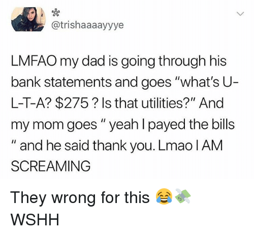 "Dad, Lmao, and Memes: @trishaaaayyye  LMFAO my dad is going through his  bank statements and goes ""what's U  L-T-A? $275? Is that utilities?"" And  my mom goes""yeah l payed the bills  "" and he said thank you. Lmao IAM  SCREAMING They wrong for this 😂💸 WSHH"