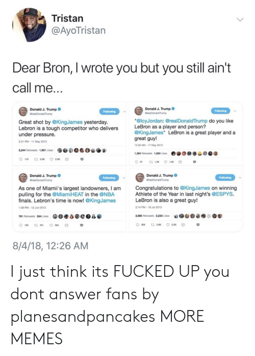 "trump donald: Tristan  @AyoTristan  Dear Bron, I wrote you but you still ain't  call me  Donald J. Trump  Donald J. Trump  Great shot by @KingJames yesterday.  Lebron is a tough competitor who delivers  under pressure.  2:31 PM-11 May 2015  ""@lcyJordan: @realDonaldTrump do you like  LeBron as a player and person?  @KingJames"" LeBron is a great player and a  great guy!  209 AM-17 May 2013  9O.@0 O.  2,244 Retweets 1,951 Likes  1,324 Retweets 1,024 Likes  费  谷の@q  Donald J. Trump  Donald J. Trump  Congratulations to @KingJames on winning  Athlete of the Year in last night's @ESPYS.  LeBron is also a great guy!  As one of Miami's largest landowners, I am  pulling for the @MiamiHEAT in the @NBA  finals. Lebron's time is now! @KingJames  38 PM-12 Jun 2012  2:14 PM-18 Jul 2013  761 Retweets 554 Likes Ge.a@e0  @  2,880 Retweets 22, Lies  aǐ拥@@@  ●鬮  . .  139 t 761 554  8/4/18, 12:26 AM I just think its FUCKED UP you dont answer fans by planesandpancakes MORE MEMES"