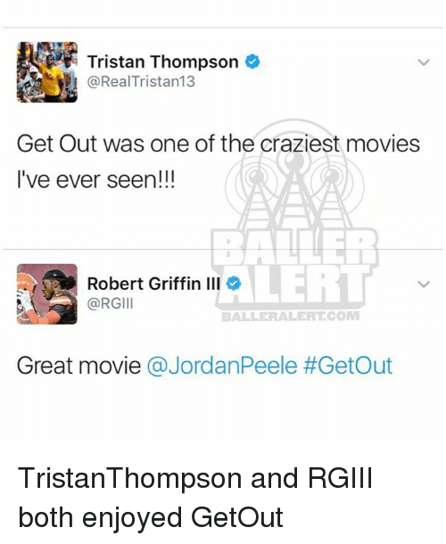 rgiii: Tristan Thompson  RealTristan13  Get Out was one of the craziest movies  I've ever seen!!!  Robert Griffin Ill  @RGIII  BALLE RALERTCOM  Great movie  a JordanPeele TristanThompson and RGIII both enjoyed GetOut