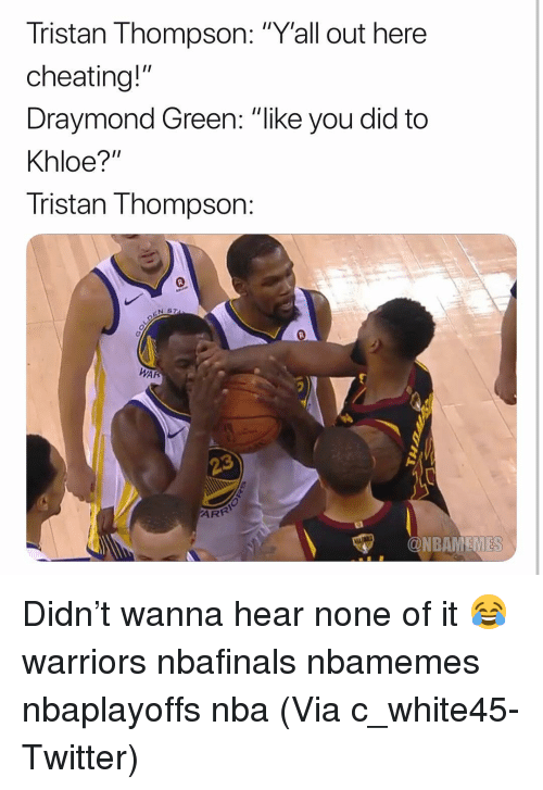 "Draymond Green: Tristan Thompson: ""Y'all out here  cheating!""  Draymond Green: ""like you did to  Khloe?""  Tristan Thompson:  N S  0  WAR  ONBAMEMES Didn't wanna hear none of it 😂 warriors nbafinals nbamemes nbaplayoffs nba (Via ‪c_white45-Twitter)"