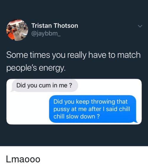 That Pussy: Tristan Thotson  @jaybbm_  Some times you really have to match  people's energy.  Did you cum in me?  Did you keep throwing that  pussy at me after I said chill  chill slow down? Lmaooo