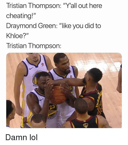 "Draymond Green: Tristian Thompson: ""Yall out here  cheating!""  Draymond Green: ""ike you did to  Khloe?""  Tristian Thompson:  Inglr  0  AR  AR Damn lol"