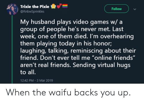 """Waifu: Trixie the Pixie  @RnbwSprinkles  -e""""-  :  Follow  My husband plays video games w/ a  group of people he's never met. Last  week, one of them died. I'm overhearing  them playing today in his honor;  laughing, talking, reminiscing about their  friend. Don't ever tell me """"online friends""""  aren't real friends. Sending virtual hugs  to all.  12:42 PM-3 Mar 2019 When the waifu backs you up."""