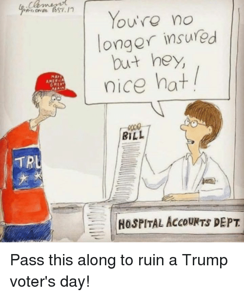 Trump Voters: TRL  You're no  onger insured  but hey,  nice hat  BILL  HOSPITAL AccouNTS DEPT Pass this along to ruin a Trump voter's day!