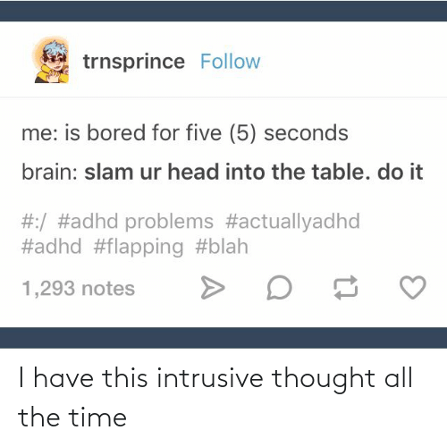 flapping: trnsprince Follow  me: is bored for five (5) seconds  brain: slam ur head into the table. do it  #:/ #adhd problems #actuallyadhd  #adhd #flapping #blah  ס  1,293 notes I have this intrusive thought all the time