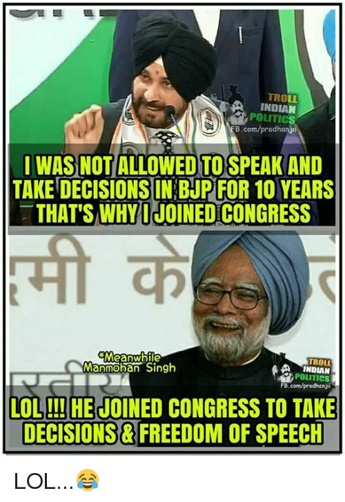 Memes, Decisions, and Freedom of Speech: TRO  INDIAN  POLITIC  B.com/pradhanji  I WAS NOT ALLOWED TOSPEAK AND  TAKE DECISIONS IN BUR FOR 10 YEARS  THAT'S WHY I JOINEDCONGRESS  Meanwhile  Manmohan Singh  A INDIAN  POLITICS  FB.com/pradhanjil  LOL!!! HEJOINED CONGRESS TO TAKE  DECISIONS FREEDOM OF SPEECH LOL...😂
