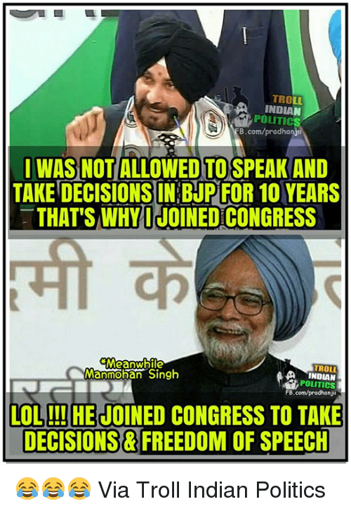 Memes, Troll, and Trolling: TRO  POLITICS  B.com/pradhanji  I WASNOTIALLOWED TO SPEAK AND  TAKE DECISIONS IN BJP FOR 10 YEARS  THAT'S WHY I JOINEDCONGRESS  Meanwhile  TROLL  Manmohan Singh  POLITICS  FB.com/pradhan jii  LOL!!! HE JOINED CONGRESS TO TAKE  DECISIONS FREEDOM OF SPEECH 😂😂😂 Via Troll Indian Politics