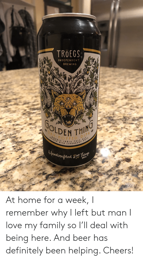 i love my family: TROEGS  INDEPENDENT  BREWING  GOLDEN THING  DRY-HOPPED DIPA  DOUDLE  ! m DIA PAL,  ttMONDRor nOrs  IA 01AL 11  Handorafted  THE Troeg  BROS. At home for a week, I remember why I left but man I love my family so I'll deal with being here. And beer has definitely been helping. Cheers!