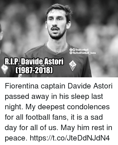 Football, Memes, and Condolences: TroilFootball  @ TheTrollFootball Insta  RI.P Davide Astori  (1987-2018] Fiorentina captain Davide Astori passed away in his sleep last night. My deepest condolences for all football fans, it is a sad day for all of us. May him rest in peace. https://t.co/JteDdNJdN4