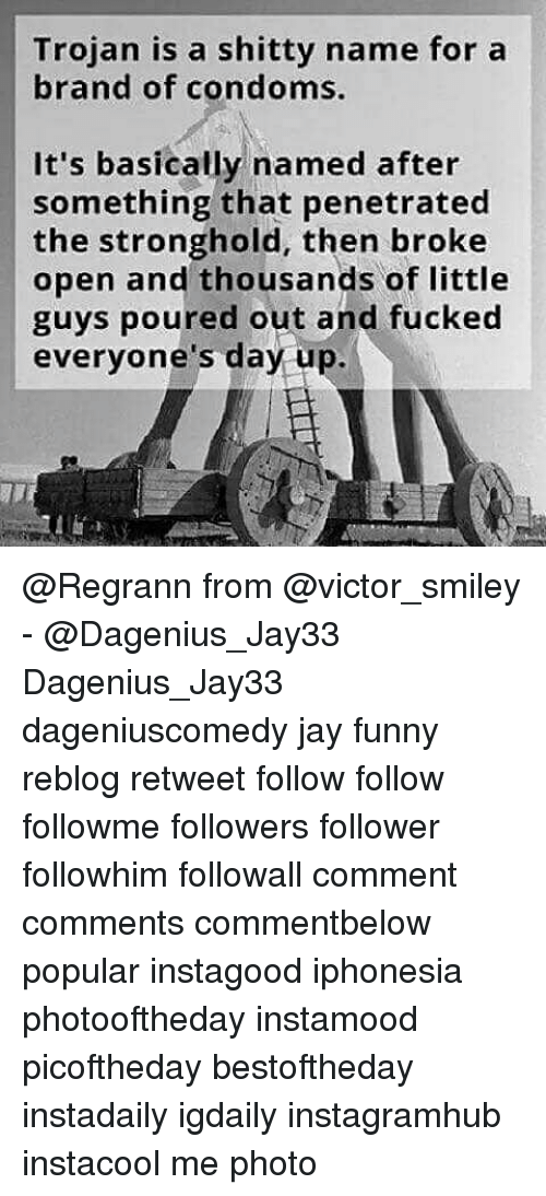 stronghold: Trojan is a shitty name for a  brand of condoms.  It's basically named after  something that penetrated  the stronghold, then broke  open and thousands of little  guys poured out and fucked  everyone's day up. @Regrann from @victor_smiley - @Dagenius_Jay33 Dagenius_Jay33 dageniuscomedy jay funny reblog retweet follow follow followme followers follower followhim followall comment comments commentbelow popular instagood iphonesia photooftheday instamood picoftheday bestoftheday instadaily igdaily instagramhub instacool me photo