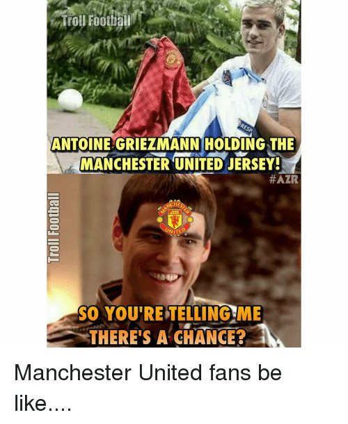 Your Telling Me: Trol Football  ANTOINEGRIEZMANN HOLDING THE  A MANCHESTER UNITED JERSEY!  #AZR  ACHE  UNITE  SO YOU'RE TELLING ME  THERE'S A CHANGE? Manchester United fans be like....