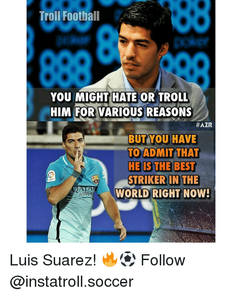 Memes, 🤖, and Suarez: Trol Football  YOU MIGHT HATE OR TROLL  HIM FOR VARIOUS REASONS  #AZR  BUT YOU HAVE  TO ADMIT THAT  HE IS THE BEST  STRIKER IN THE  WORLD RIGHT NOW! Luis Suarez! 🔥⚽️ Follow @instatroll.soccer