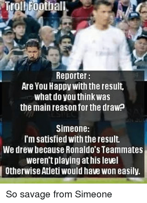 Memes, Savage, and Happy: TrolbFootball  Reporter:  Are You Happy with the result,  what do you think Was  the main reason for the drawp  Simeone  I'm satisfied with the result.  We drew because Ronaldo's Teammates  weren't playing at his level  l Otherwise Atleti would have won easily So savage from Simeone
