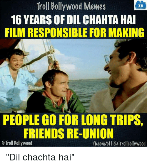 "Bollywood Meme: Troll Bollywood Memes  TB  16 YEARSOFDIL CHAHTA HAI  FILM RESPONSIBLE FOR MAKING  PEOPLE GO FOR LONG TRIPS,  FRIENDS RE-UNION  o Troll Bollywood  fb.com/officialtrollbollywood ""Dil chachta hai""  <DM>"