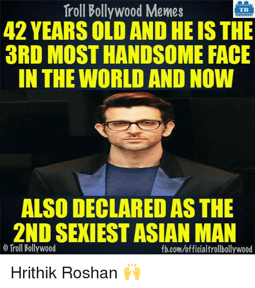 Asian, Memes, and Bollywood: Troll Bollywood Memes  TB  42 YEARSOLD ANDHEIS THE  3RD MOST HANDSOME FACE  IN THE WORLD AND NOW  ALSO DECLARED AS THE  2ND SEXIEST ASIAN MAN  o Troll Bollywood  fb.com/officialtrollbollywood Hrithik Roshan 🙌