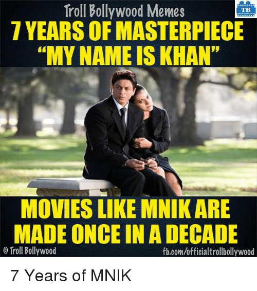 "Bollywood Meme: Troll Bollywood Memes  TB  7 YEARS OF MASTERPIECE  ""MY NAME IS KHAN""  MOVIES LIKE MNIK ARE  MADE ONCE IN A DECADE  o Troll Bollywood  fb.com/official trollbollywood 7 Years of MNIK  <DM>"