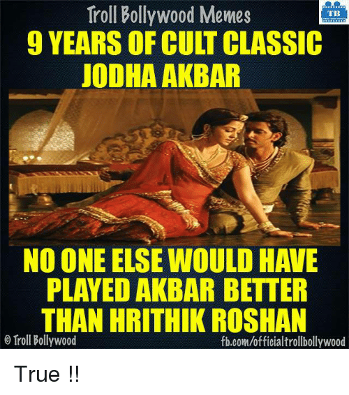 Bollywood Meme: Troll Bollywood Memes  TB  9 YEARS OF CULT CLASSIC  JODHA AKBAR  NO ONE ELSE WOULD HAVE  PLAYED AKBAR BETTER  THAN HRITHIK ROSHAN  o Troll Bollywood  fb.com/officialtrollbollywood True !!  <DM>