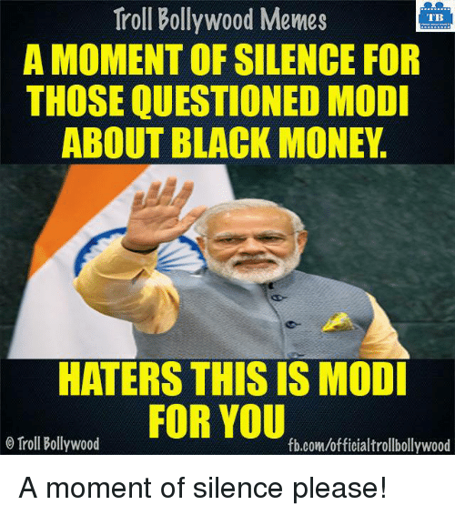 Memes, Money, and Troll: Troll Bollywood Memes  TB  A MOMENT OF SILENCE FOR  THOSE QUESTIONED MODI  ABOUT BLACK MONEY  HATERS THIS IS MODI  FOR YOU  Troll Bollywood  fb.com/officialtrollbollywood A moment of silence please!