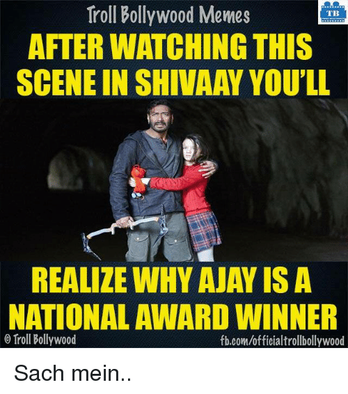 Memes, Troll, and Trolling: Troll Bollywood Memes  TB  AFTER WATCHING THIS  SCENE IN SHIVAAY YOU'LL  REALIZE WHY AJAY ISA  NATIONAL AWARD WINNER  Troll Bollywood  fb.com/officialtrollbollywood Sach mein..