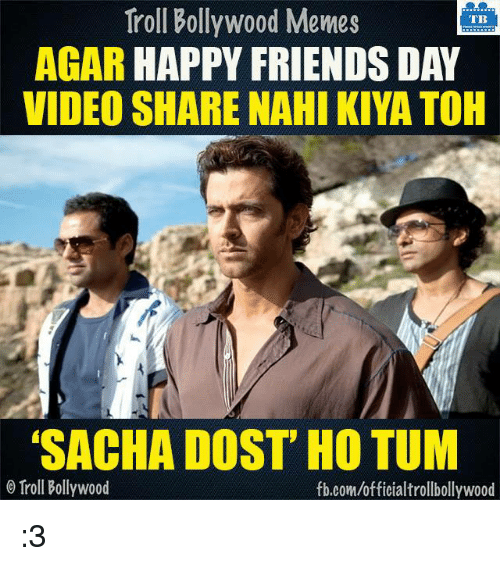 "Bollywood Meme: Troll Bollywood Memes  TB  AGAR  HAPPY FRIENDS DAY  VIDEO SHARE NAHI KIYATOH  ""SACHA DOST HO TUM  Troll Bollywood  fb.com/officialtrollbollywood :3"