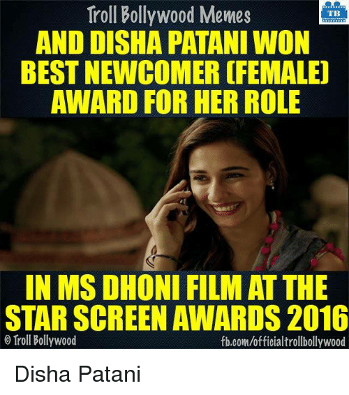 Disha Patani: Troll Bollywood Memes  TB  AND DISHA PATANI WON  BEST NEWCOMER (FEMALE)  AWARD FOR HER ROLE  IN MS DHONI FILM AT THE  STAR SCREEN AWARDS 2016  Troll Bollywood  fb.com/officialtrollbollywood Disha Patani