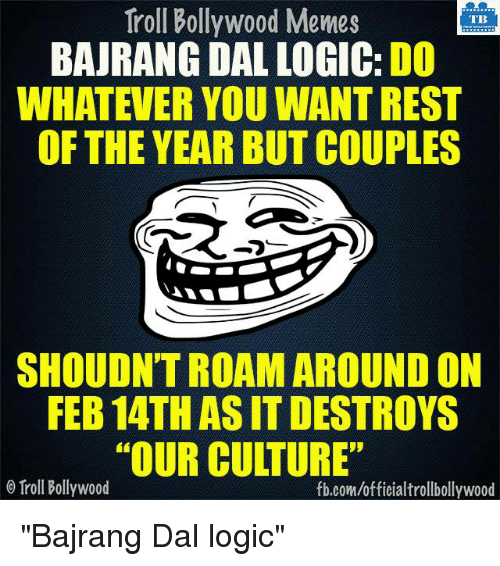 "Bollywood Meme: Troll Bollywood Memes  TB  BAJRANG DAL LOGIC: DO  WHATEVER YOU WANTREST  OF THE YEAR BUT COUPLES  SHOULDNTROAM AROUND ON  FEB 14TH ASIT DESTROYS  ""OUR CULTURE""  Troll Bollywood  fb.com/officialtrollbollywood ""Bajrang Dal logic"""