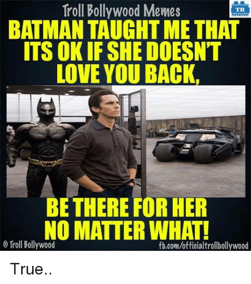 Batman, Love, and Memes: Troll Bollywood Memes  TB  BATMAN TAUGHT ME THAT  ITS OKIF SHE DOESNT  LOVE YOU BACK.  BE THERE FOR HER  NO MATTER WHAT!  Troll Bollywood  fb.com/officialtrollbollywood True..
