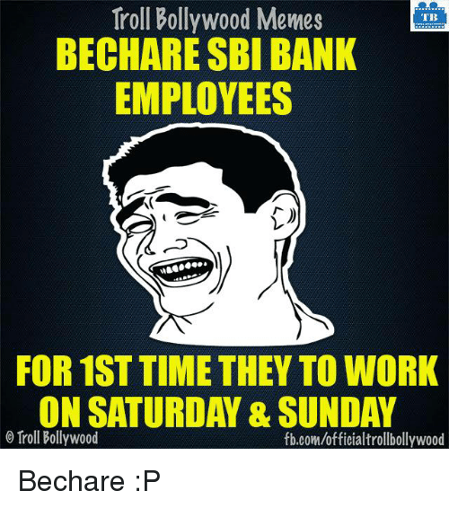 Working On Saturday: Troll Bollywood Memes  TB  BECHARE SBI BANK  EMPLOYEES  FOR 1ST TIME THEY TO WORK  ON SATURDAY & SUNDAY  Troll Bollywood  fb.com/officialtrollbollywood Bechare :P