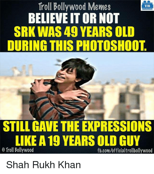 Memes, 🤖, and Srk: Troll Bollywood Memes  TB  BELIEVE ITOR NOT  SRK WAS 49 YEARS OLD  DURING THIS PHOTOSHOOT  STILL GAVE THE EXPRESSIONS  LIKE A19 YEARS OLD GUY  o Troll Bollywood  fb.com/officialtrollbollywood Shah Rukh Khan