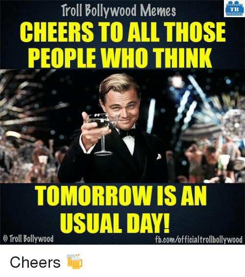 Bollywood Meme: Troll Bollywood Memes  TB  CHEERS TO ALL THOSE  PEOPLE WHO THINK  TOMORROW ISAN  USUAL DAY!  Troll Bollywood  fb.com/officialtrollbollywood Cheers 🍻