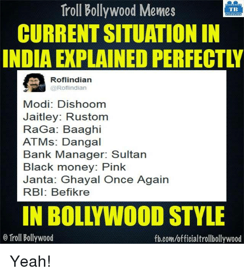 Meme, Memes, and Troll: Troll Bollywood Memes  TB  CURRENTSITUATIONIN  INDIA EXPLAINED PERFECTL  Roflindian  @Rofl indian  Modi: Dishoom  Jaitley: Rustom  RaGa: Baaghi  ATMs: Dangal  Bank Manager: Sultan  Black money: Pink  Janta: Ghayal Once Again  RBI: Befikre  IN BOLL WOOD STYLE  o Troll Bollywood  fb.com/officialtrollbollywood Yeah!