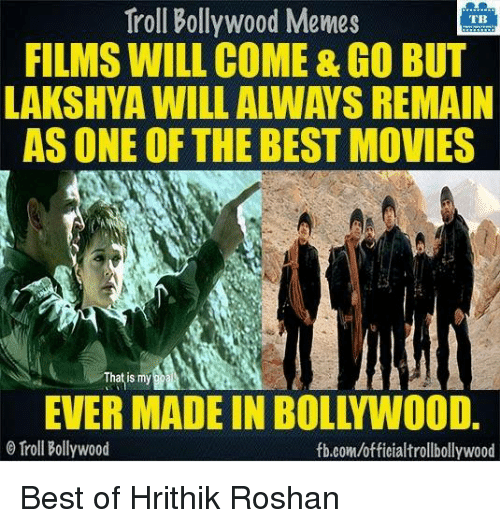 best movies: Troll Bollywood Memes  TB  FILMS WILL COME&GO BUT  LAKSHYA WILL ALWAYS REMAIN  AS ONE OF THE BEST MOVIES  That is my  O Troll Bollywood  fb.com/officialtrollbollywood Best of Hrithik Roshan