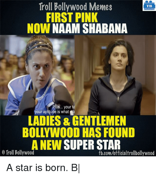 Bollywood Meme: Troll Bollywood Memes  TB  FIRST PINK  NOW  NAAM SHABANA  Plus... your ta  your aptitude is what a  LADIES & GENTLEMEN  BOLLYWOOD HAS FOUND  A NEW  SUPERSTAR  Troll Bollywood  fb.com/officialtrollbollywood A star is born. B|
