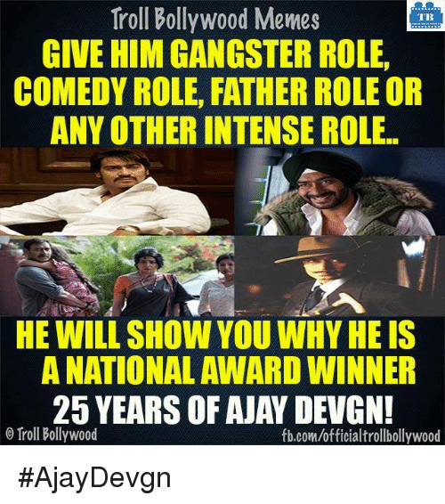 ajay devgn: Troll Bollywood Memes  TB  GIVE HIM GANGSTER ROLE.  COMEDY ROLE, FATHER ROLEOR  ANY OTHER INTENSE ROLE  HE WILL SHOW YOU WHYHEIS  A NATIONAL AWARD WINNER  25 YEARS OF AJAY DEVGN!  o Troll Bollywood  fb.comuofficialtrollbollywood #AjayDevgn