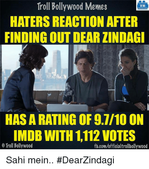 Memes, Troll, and Trolling: Troll Bollywood Memes  TB  HATERS REACTION AFTER  FINDING OUT DEARZINDAGI  HAS A RATING OF 9.7/10 ON  IMDB WITH 112 VOTES  o Troll Bollywood  fb.comuofficialtrollbollywood Sahi mein..  #DearZindagi