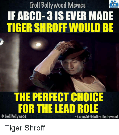 Bollywood Meme: Troll Bollywood Memes  TB  IF ABCD- 3 IS EVER MADE  TIGER SHROFF WOULD BE  THE PERFECT CHOICE  FOR THE LEAD ROLE  o Troll Bollywood  fb.com/officialtrollbollywood Tiger Shroff