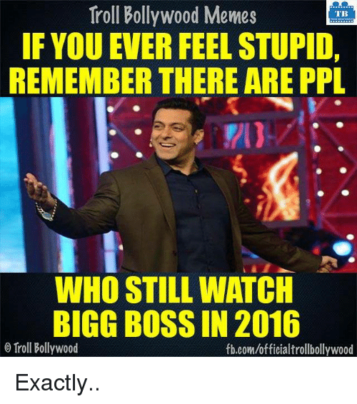 bigg boss: Troll Bollywood Memes  TB  IF YOU EVER FEELSTUPID,  REMEMBER THERE ARE PPL  WHO STILL WATCH  BIGG BOSS IN 2016  o Troll Bollywood  fb.com/officialtrollbollywood Exactly..