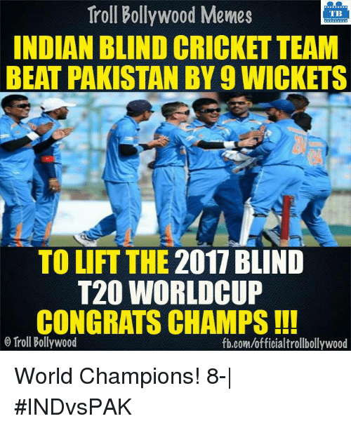 Bollywood Meme: Troll Bollywood Memes  TB  INDIAN BLIND CRICKET TEAM  BEAT PAKISTAN BY 9 WICKETS  TO LIFT THE 2017 BLIND  T20 WORLD CUP  CONGRATS CHAMPS  o Troll Bollywood  fb.com/officialtrollbollywood World Champions! 8-| #INDvsPAK