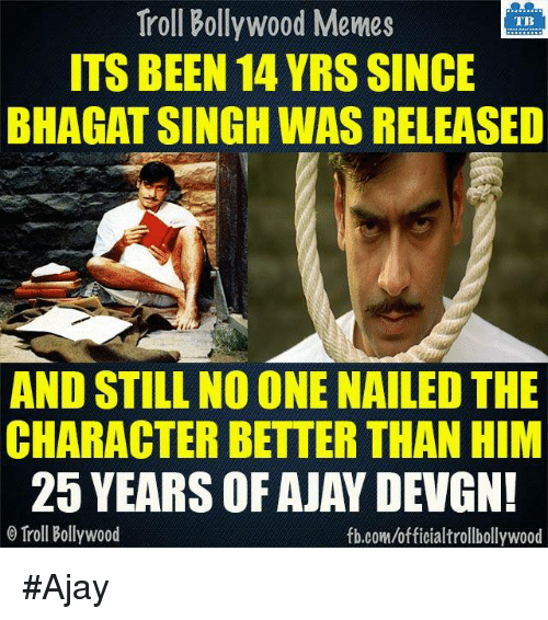 ajay devgn: Troll Bollywood Memes  TB  ITS BEEN 14 YRS SINCE  BHAGAT SINGH WAS RELEASED  AND STILL NO ONE NAILED THE  CHARACTER BETTER THAN HIM  25 YEARS OF AJAY DEVGN!  Troll Bollywood  fb.comuofficialtrollbollywood #Ajay