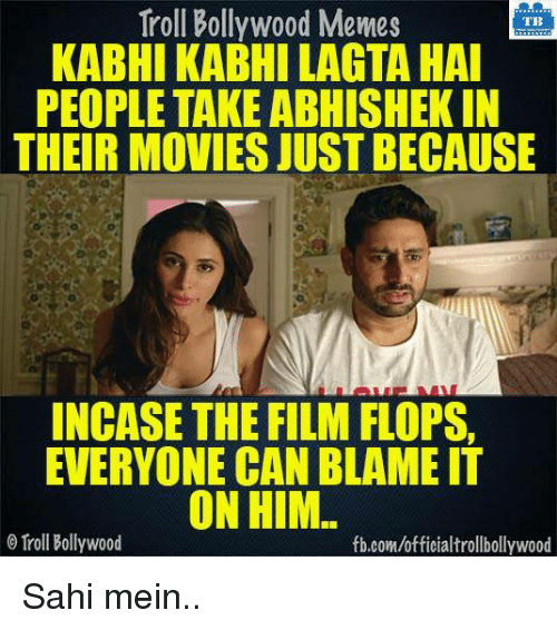 Bollywood Meme: Troll Bollywood Memes  TB  KABHI KABHILAGTA HAI  PEOPLE TAKE ABHISHEKIN  THEIR MOVIES JUST BECAUSE  INCASE THE FILM FLOPS  EVERYONE CAN BLAME IT  ON HIM  Troll Bollywood  fb.com/officialtrollbollywood Sahi mein..