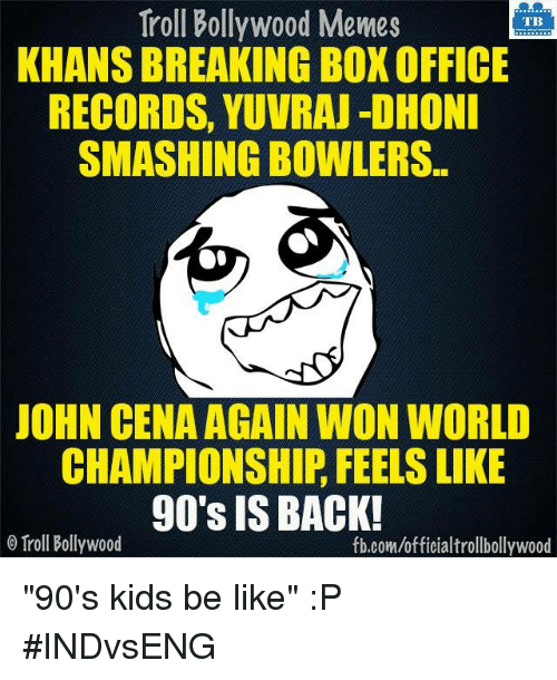 "Bollywood Meme: Troll Bollywood Memes  TB  KHANS BREAKING BOX OFFICE  RECORDS, YUVRAJ DHONI  SMASHINGBOWLERS.  JOHN CENA AGAIN WON WORLD  CHAMPIONSHIP FEELS LIKE  90's IS BACK!  o Troll Bollywood  fb.com/officialtrollbollywood ""90's kids be like""  :P #INDvsENG"