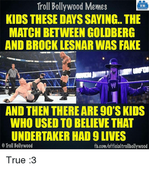 Kid These Days: Troll Bollywood Memes  TB  KIDS THESE DAYS SAYING.. THE  MATCH BETWEEN GOLDBERG  AND BROCK LESNAR WAS FAKE  AND THEN THEREARE 90SKIDS  WHO USED TO BELIEVE THAT  UNDERTAKER HAD 9 LIVES  Troll Bollywood  fb.comuofficialtrollbollywood True :3