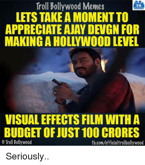ajay devgn: Troll Bollywood Memes  TB  LETS TAKE A MOMENT TO  APPRECIATE AJAY DEVGN FOR  MAKING A HOLLYWOOD LEVEL  VISUALEFFECTS FILM WITH A  BUDGET OF JUST 100 CRORES  Troll Bollywood  fb.com/officialtrollbollywood Seriously..