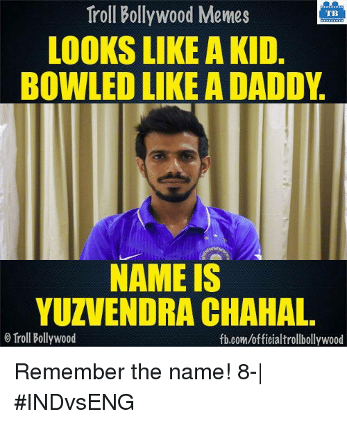 Bollywood Meme: Troll Bollywood Memes  TB  LOOKS LIKE A KID  BOWLED LIKE A DADDY  NAME IS  YUZVENDRA CHAHAL  Troll Bollywood  fb.com/officialtrollbollywood Remember the name! 8-| #INDvsENG