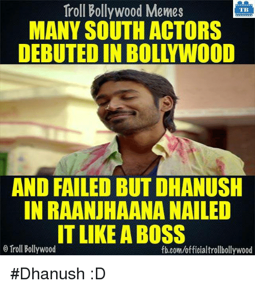 Bollywood Meme: Troll Bollywood Memes  TB  MANY SOUTH ACTORS  AND FAILED BUTDHANUSH  IN RAANUHAANA NAILED  IT LIKE A BOSS  Troll Bollywood  fb.com/officialtrollbollywood #Dhanush :D