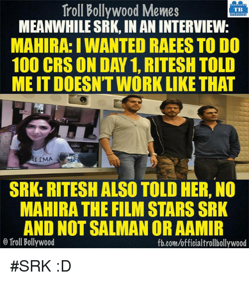 Bollywood Meme: Troll Bollywood Memes  TB  MEANWHILE SRK, INANINTERVIEW  MAHIRA: IWANTED RAEES TO DO  100 CRS ON DAN 1, RITESH TOLD  MEITDOESNTWORK LIKE THAT  LIMA  SRK: RITESH ALSO TOLD HER, NO  MAHIRA THE FILM STARSSRK  AND NOT SALMAN OR AAMIR  Troll Bollywood  fb.com/officialtrollbollywood #SRK :D